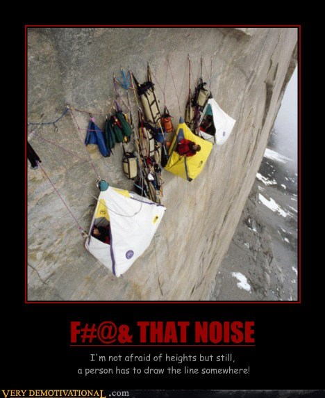 F#@& THAT NOISE I'm not afraid of heights but still, a person has to draw the line somewhere!
