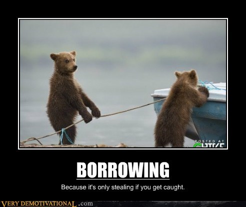BORROWING Because it's only stealing if you get caught.