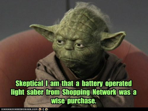 Skeptical I am that a battery operated light saber from Shopping Network was a wise purchase.