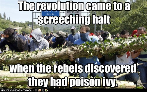 The revolution came to a screeching halt when the rebels discovered they had poison ivy.