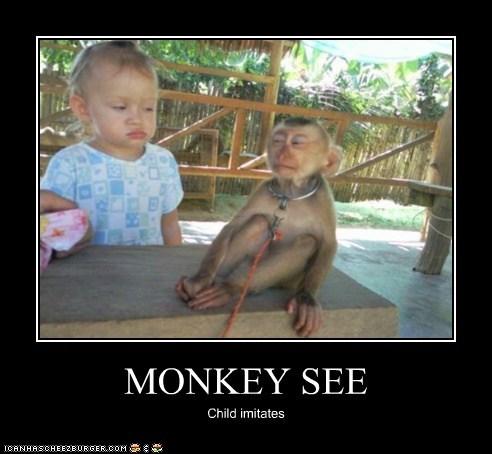 MONKEY SEE Child imitates