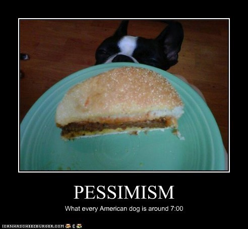 PESSIMISM What every American dog is around 7:00