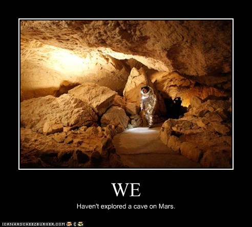 WE Haven't explored a cave on Mars.