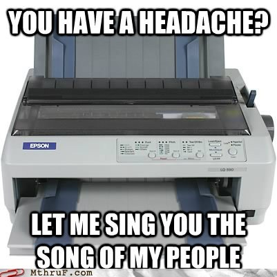 headache,printer,sing you the song of my p,sing you the song of my people