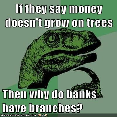 If they say money doesn't grow on trees  Then why do banks have branches?