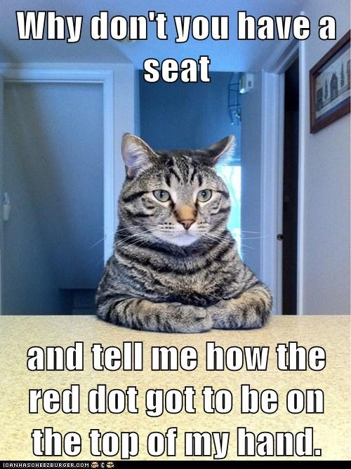 Why don't you have a seat and tell me how the red dot got to be on the top of my hand.