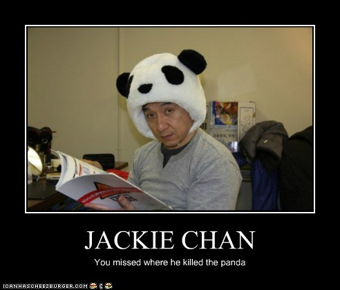 JACKIE CHAN You missed where he killed the panda