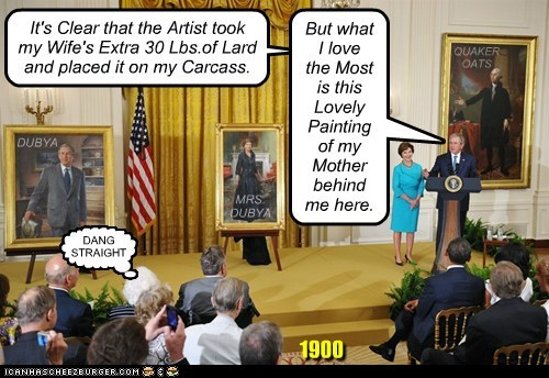 1900 It's Clear that the Artist took my Wife's Extra 30 Lbs.of Lard and placed it on my Carcass. But what I love the Most is this Lovely Painting of my Mother behind me here. [ DANG STRAIGHT QUAKER OATS MRS. DUBYA DUBYA
