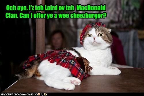 Och aye. I'z teh Laird ov teh  MacDonald Clan. Can I offer ye a wee cheezburger?