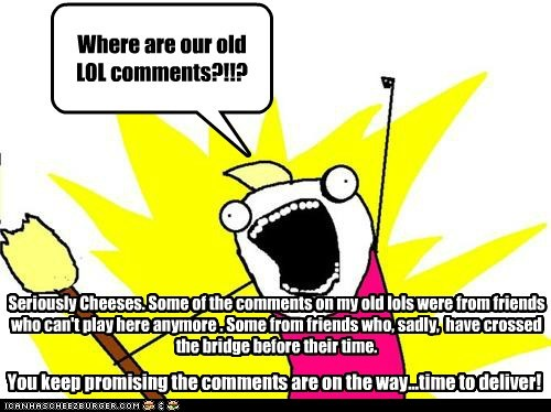 Where are our old LOL comments?!!? Seriously Cheeses. Some of the comments on my old lols were from friends who can't play here anymore . Some from friends who, sadly, have crossed the bridge before their time. You keep promising the comments are on the way...time to deliver!