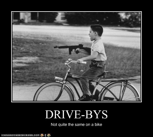 DRIVE-BYS Not quite the same on a bike
