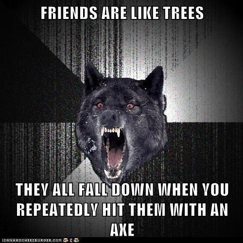 axes,friends,Hall of Fame,insane,Insanity Wolf,Memes,trees,violence,wolves