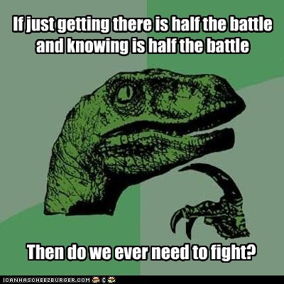 Battle,fight,getting there,knowing,philosoraptor,sisfwip