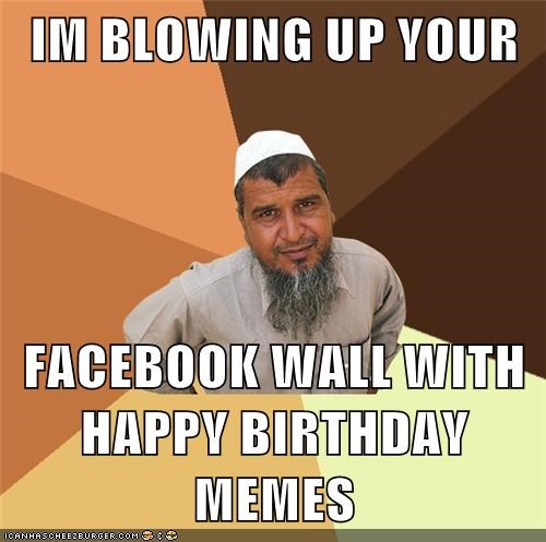 IM BLOWING UP YOUR FACEBOOK WALL WITH HAPPY BIRTHDAY MEMES