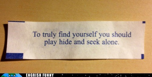 engrish funny,finding yourself,forever alone,fortune,fortune cookie,g rated,Hall of Fame,hide and seek