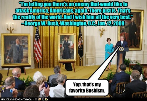 """I'm telling you there's an enemy that would like to attack America, Americans, again. There just is. That's the reality of the world. And I wish him all the very best."" --George W. Bush, Washington, D.C., Jan. 12, 2009 Yop, that's my favorite Bushism."