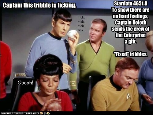 "Captain this tribble is ticking. Ooooh! Stardate 4651.8 To show there are no hard feelings, Captain Koloth sends the crew of the Enterprise a gift. ""Fixed"" tribbles. tick, tick, tick, tick..."