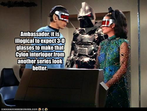 Ambassador, it is illogical to expect 3-D glasses to make that Cylon interloper from another series look better.