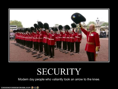 SECURITY Modern day people who valiantly took an arrow to the knee.