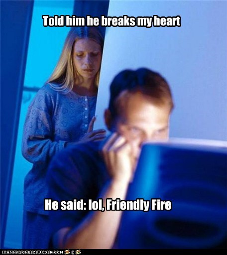 friendly fire,heartbreak,Internet Husband,video games