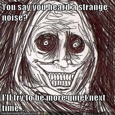 You say you heard a strange noise? I'll try to be more quiet next time...