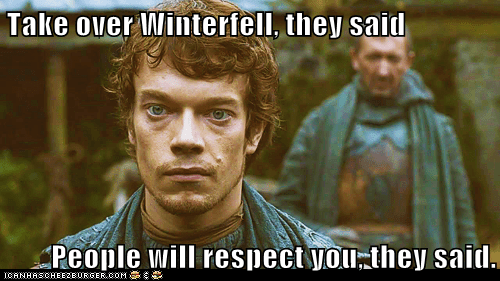 Take over Winterfell, they said People will respect you, they said.