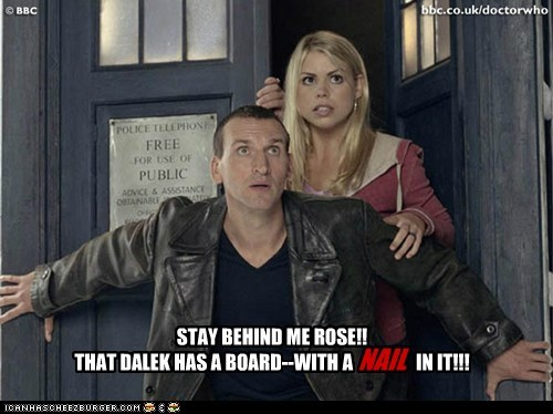 STAY BEHIND ME ROSE!! THAT DALEK HAS A BOARD--WITH A IN IT!!! NAIL