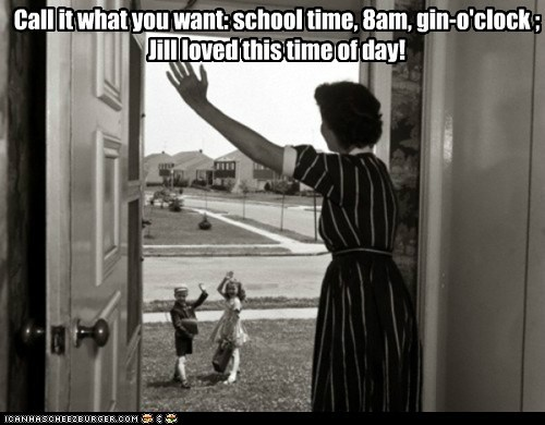Call it what you want: school time, 8am, gin-o'clock ; Jill loved this time of day!