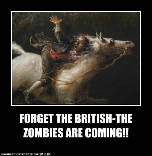 FORGET THE BRITISH-THE ZOMBIES ARE COMING!!