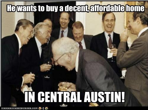 He wants to buy a decent, affordable home IN CENTRAL AUSTIN!
