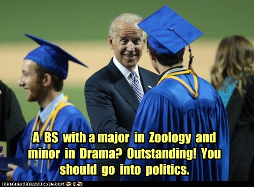A BS with a major in Zoology and minor in Drama? Outstanding! You should go into politics.