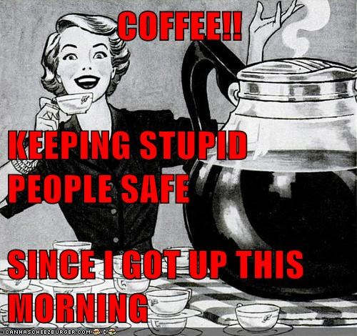 COFFEE!! KEEPING STUPID PEOPLE SAFE SINCE I GOT UP THIS MORNING