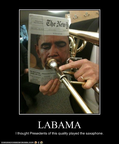 LABAMA I thought Presedents of this quality played the saxaphone.