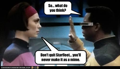 So... what do you think? Don't quit Starfleet... you'll never make it as a mime.