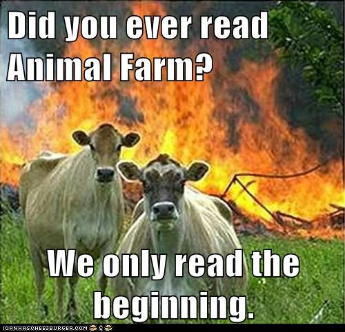 Did you ever read Animal Farm? We only read the beginning.