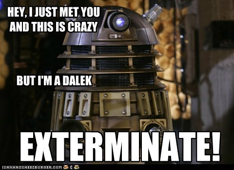 and this is crazy,call me maybe,carly rae jepsen,dalek,doctor who,Exterminate,hey i just met you,song