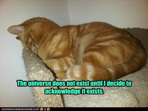 The universe does not exist until I decide to acknowledge it exists.