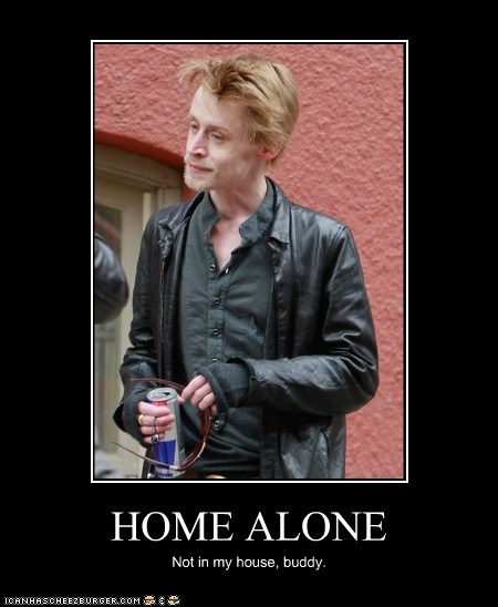 HOME ALONE Not in my house, buddy.