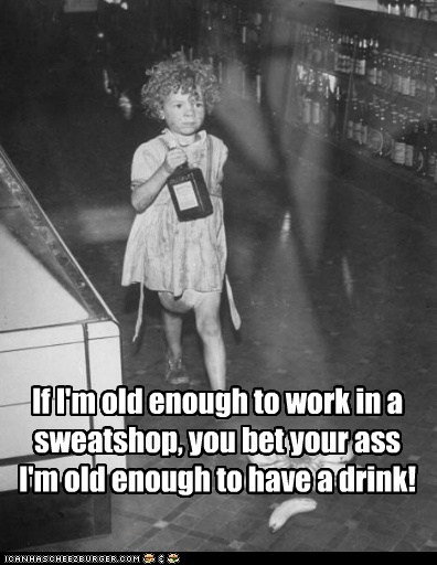 If I'm old enough to work in a sweatshop, you bet your ass I'm old enough to have a drink!