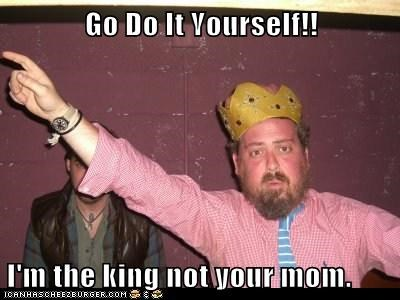 Go Do It Yourself!!  I'm the king not your mom.