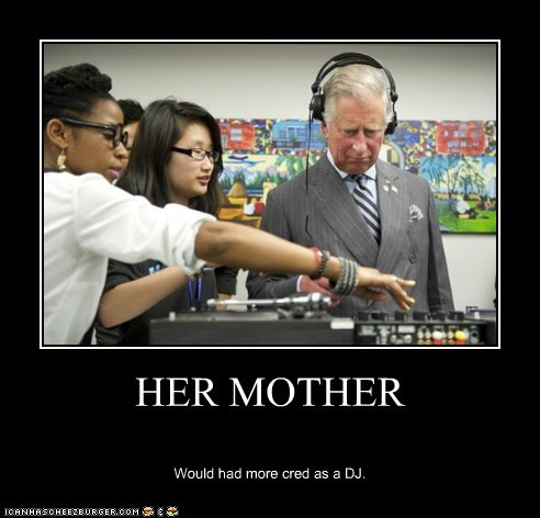 HER MOTHER Would had more cred as a DJ.