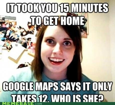 girl,girlfriend,google maps,Memes,overly attached