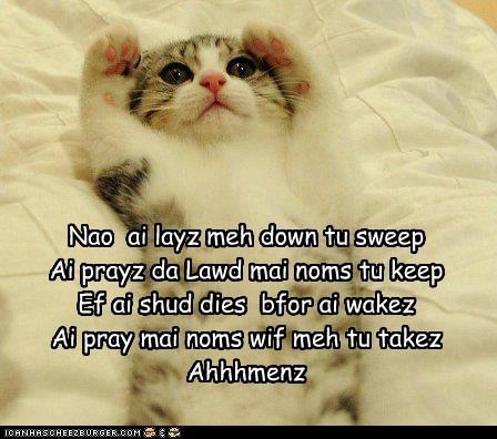 Nao ai layz meh down tu sweep Ai prayz da Lawd mai noms tu keep Ef ai shud dies bfor ai wakez Ai pray mai noms wif meh tu takez Ahhhmenz