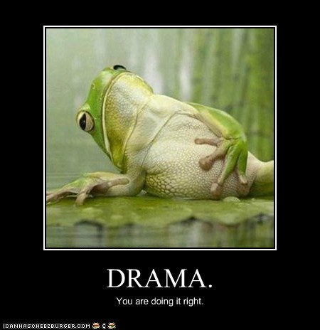 DRAMA. You are doing it right.