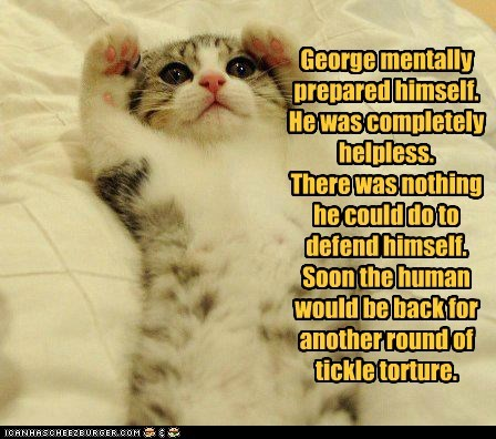 George mentally prepared himself. He was completely helpless. There was nothing he could do to defend himself. Soon the human would be back for another round of tickle torture.