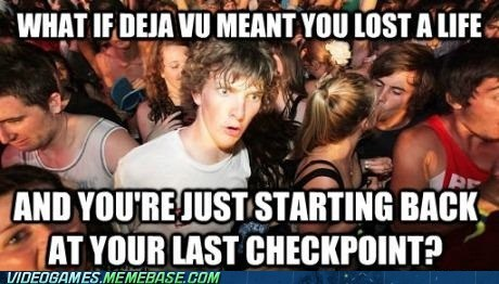 checkpoints,deja vu,meme,sudden clarity clarence