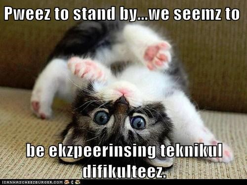 Pweez to stand by...we seemz to be ekzpeerinsing teknikul difikulteez.