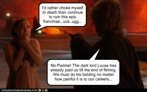 I'd rather choke myself to death than continue to ruin this epic franchise...uck..ugg... No Padme! The dark lord Lucas has already paid us till the end of filming. We must do his bidding no matter how painful it is to our careers...