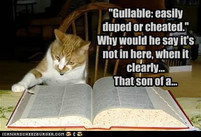 """Gullable: easily duped or cheated."" Why would he say it's not in here, when it clearly... That son of a..."