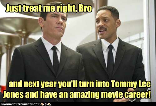 Just treat me right, Bro and next year you'll turn into Tommy Lee Jones and have an amazing movie career!